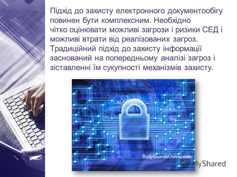 Підхід до захисту електронного документообігу повинен бути комплексним. Необхідно чітко оцінювати можливі загрози і ризики СЕД і можливі втрати від реалізованих загроз. Традиційний підхід до захисту інформації заснований на попередньому аналізі загро