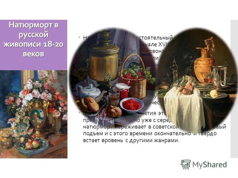 Натюрморт в русской живописи 18-20 веков Натюрморт как самостоятельный жанр живописи появился в России в начале XVIII века. Представление о нём первоначально было связано с изображением даров земли и моря, разнообразного мира вещей, окружающих челове