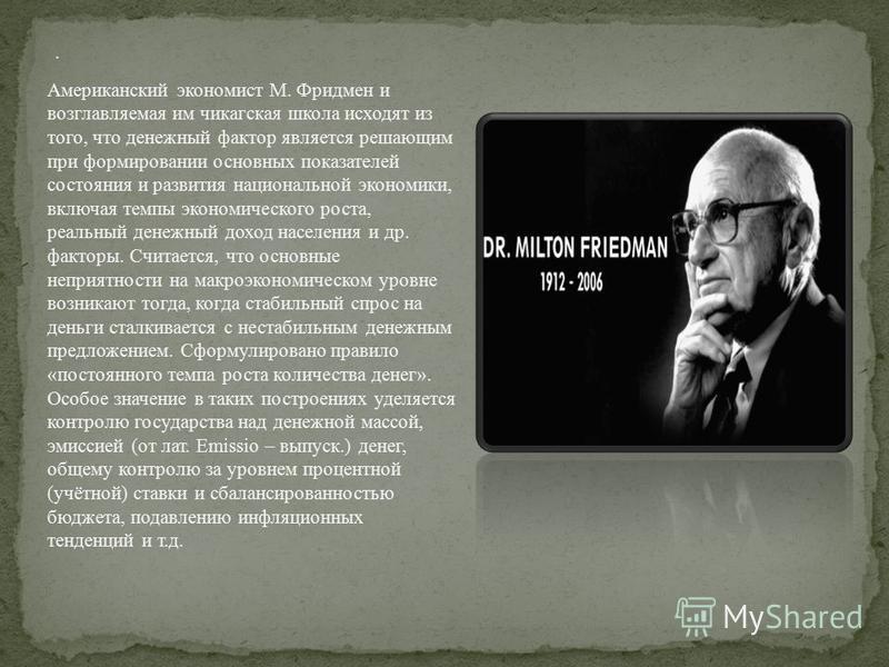 . Американский экономист М. Фридмен и возглавляемая им чикагская школа исходят из того, что денежный фактор является решающим при формировании основных показателей состояния и развития национальной экономики, включая темпы экономического роста, реаль