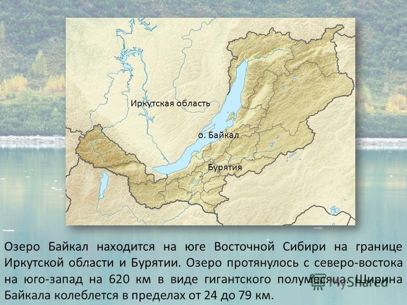 Озеро Байкал находится на юге Восточной Сибири на границе Иркутской области и Бурятии. Озеро протянулось с северо-востока на юго-запад на 620 км в виде гигантского полумесяца. Ширина Байкала колеблется в пределах от 24 до 79 км. Иркутская область Бур