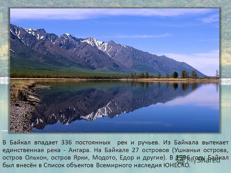 В Байкал впадает 336 постоянных рек и ручьев. Из Байкала вытекает единственная река - Ангара. На Байкале 27 островов (Ушканьи острова, остров Ольхон, остров Ярки, Модото, Едор и другие). В 1996 году Байкал был внесён в Список объектов Всемирного насл