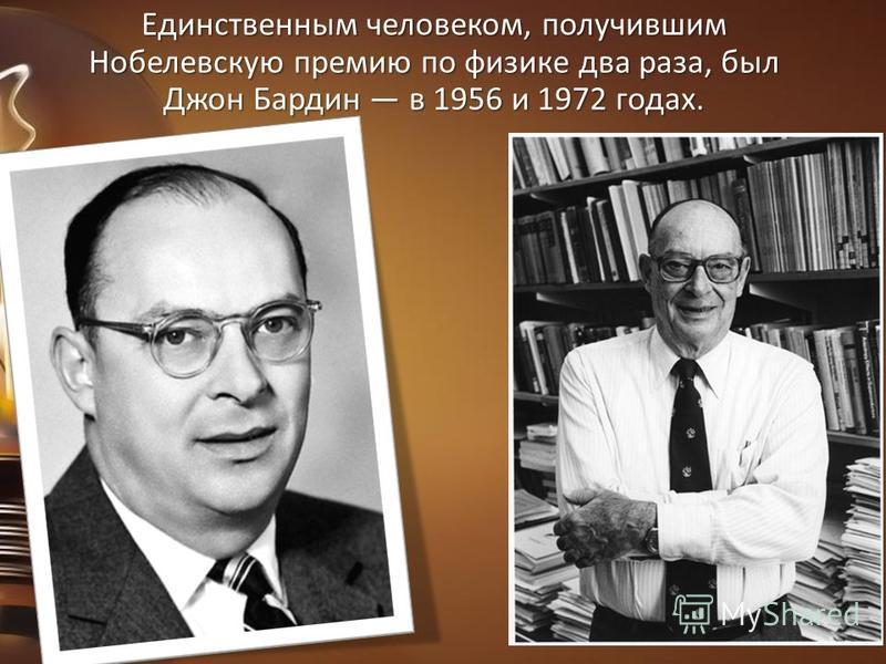 Единственным человеком, получившим Нобелевскую премию по физике два раза, был Джон Бардин в 1956 и 1972 годах.