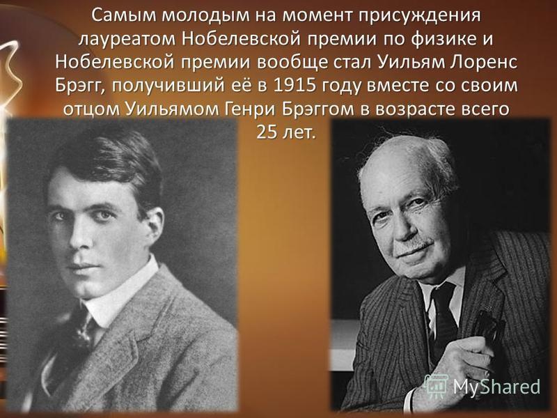 Самым молодым на момент присуждения лауреатом Нобелевской премии по физике и Нобелевской премии вообще стал Уильям Лоренс Брэгг, получивший её в 1915 году вместе со своим отцом Уильямом Генри Брэггом в возрасте всего 25 лет.