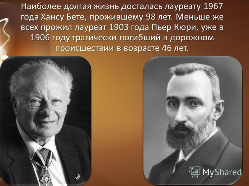 Наиболее долгая жизнь досталась лауреату 1967 года Хансу Бете, прожившему 98 лет. Меньше же всех прожил лауреат 1903 года Пьер Кюри, уже в 1906 году трагически погибший в дорожном происшествии в возрасте 46 лет.