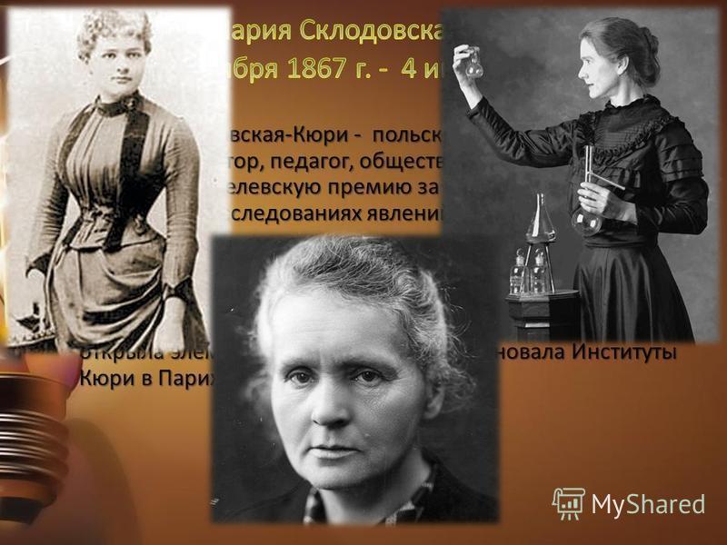 Мария Склодовская-Кюри - польский учёный- экспериментатор, педагог, общественный деятель. Получила Нобелевскую премию за выдающиеся заслуги в совместных исследованиях явлений радиации. Дважды лауреат Нобелевской премии: по физике и по химии, первый д