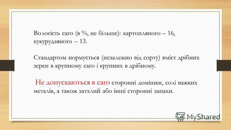 Вологість саго (в %, не більше): картопляного – 16, кукурудзяного – 13. Стандартом нормується (незалежно від сорту) вміст дрібних зерен в крупному саго і крупних в дрібному. Не допускаються в саго сторонні домішки, солі важких металів, а також затхли