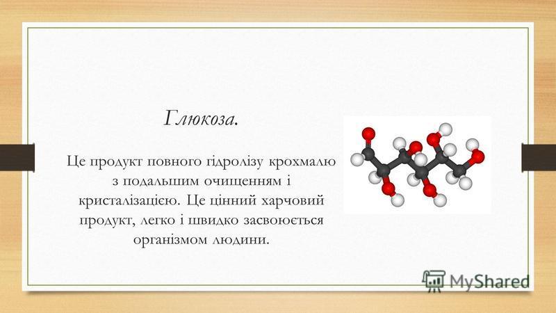 Глюкоза. Це продукт повного гідролізу крохмалю з подальшим очищенням і кристалізацією. Це цінний харчовий продукт, легко і швидко засвоюється організмом людини.
