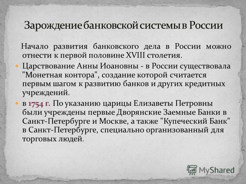 Начало развития банковского дела в России можно отнести к первой половине XVIII столетия. Царствование Анны Иоановны - в России существовала