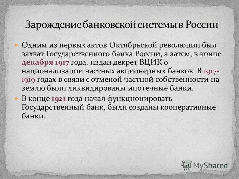 Одним из первых актов Октябрьской революции был захват Государственного банка России, а затем, в конце декабря 1917 года, издан декрет ВЦИК о национализации частных акционерных банков. В 1917- 1919 годах в связи с отменой частной собственности на зем
