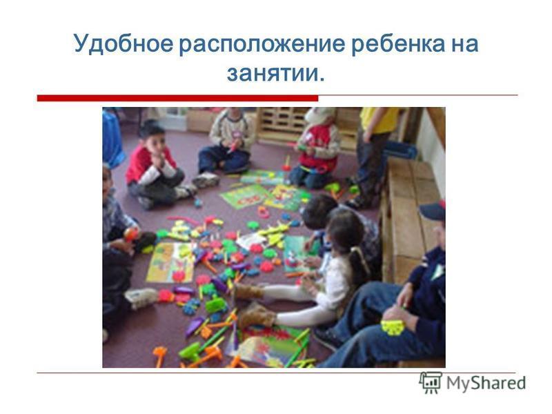 Удобное расположение ребенка на занятии.