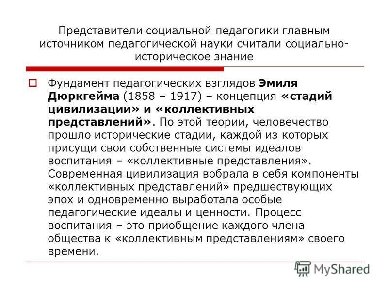Представители социальной педагогики главным источником педагогической науки считали социально- историческое знание Фундамент педагогических взглядов Эмиля Дюркгейма (1858 – 1917) – концепция «стадий цивилизации» и «коллективных представлений». По это