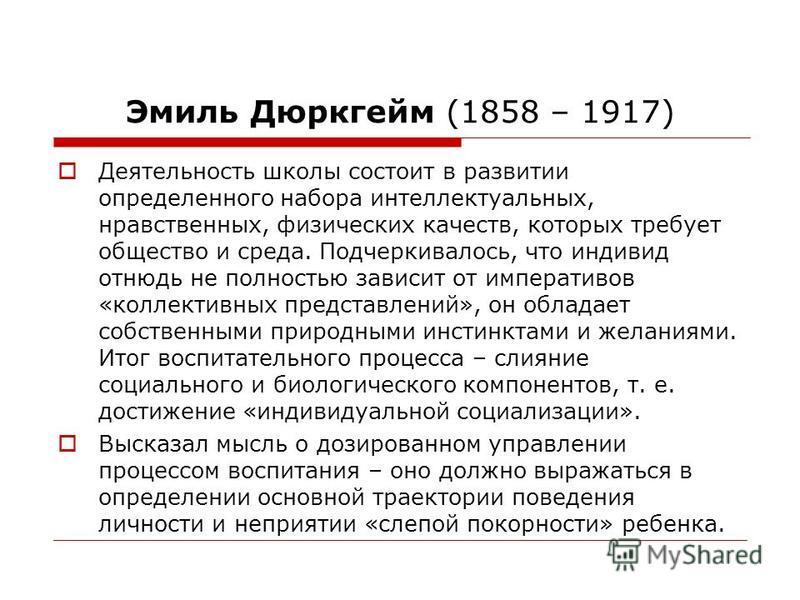 Эмиль Дюркгейм (1858 – 1917) Деятельность школы состоит в развитии определенного набора интеллектуальных, нравственных, физических качеств, которых требует общество и среда. Подчеркивалось, что индивид отнюдь не полностью зависит от императивов «колл