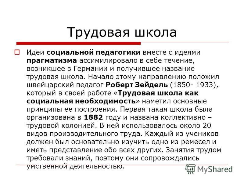 Трудовая школа Идеи социальной педагогики вместе с идеями прагматизма ассимилировало в себе течение, возникшее в Германии и получившее название трудовая школа. Начало этому направлению положил швейцарский педагог Роберт Зейдель (1850- 1933), который