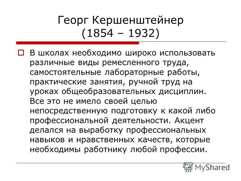 Георг Кершенштейнер (1854 – 1932) В школах необходимо широко использовать различные виды ремесленного труда, самостоятельные лабораторные работы, практические занятия, ручной труд на уроках общеобразовательных дисциплин. Все это не имело своей целью