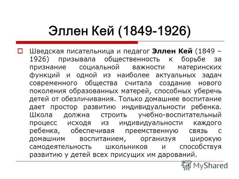 Эллен Кей (1849-1926) Шведская писательница и педагог Эллен Кей (1849 – 1926) призывала общественность к борьбе за признание социальной важности материнских функций и одной из наиболее актуальных задач современного общества считала создание нового по