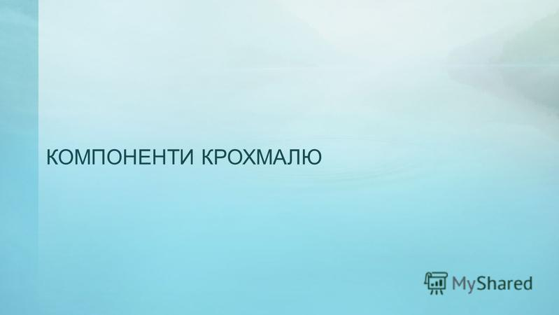КОМПОНЕНТИ КРОХМАЛЮ