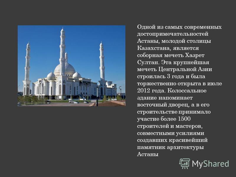Одной из самых современных достопримечательностей Астаны, молодой столицы Казахстана, является соборная мечеть Хазрет Султан. Эта крупнейшая мечеть Центральной Азии строилась 3 года и была торжественно открыта в июле 2012 года. Колоссальное здание на