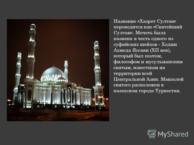 Название «Хазрет Султан» переводится как «Святейший Султан». Мечеть была названа в честь одного из суфийских шейхов - Ходжи Ахмеда Яссави (XII век), который был поэтом, философом и мусульманским святым, известным на территории всей Центральной Азии.