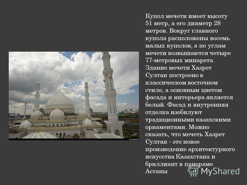 Купол мечети имеет высоту 51 метр, а его диаметр 28 метров. Вокруг главного купола расположены восемь малых куполов, а по углам мечети возвышаются четыре 77-метровых минарета. Здание мечети Хазрет Султан построено в классическом восточном стиле, а ос