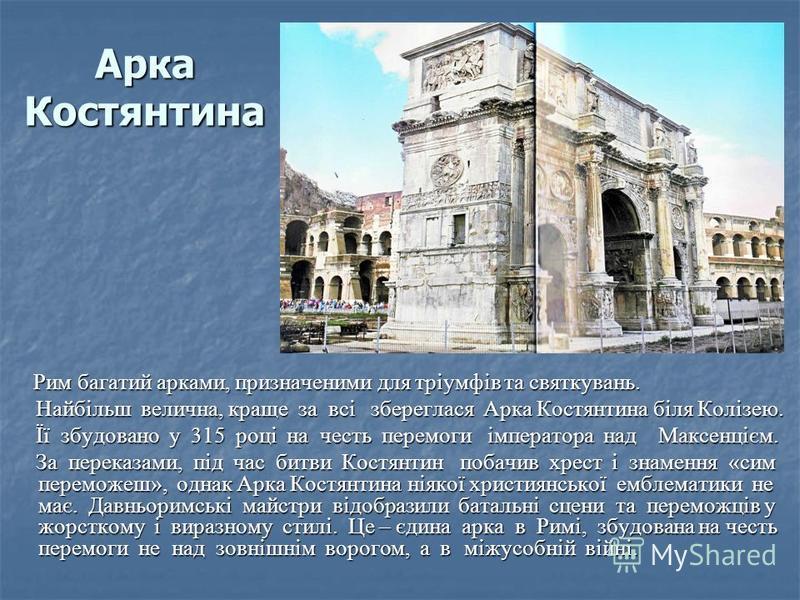 Арка Костянтина Рим багатий арками, призначеними для тріумфів та святкувань. Рим багатий арками, призначеними для тріумфів та святкувань. Найбільш велична, краще за всі збереглася Арка Костянтина біля Колізею. Найбільш велична, краще за всі збереглас