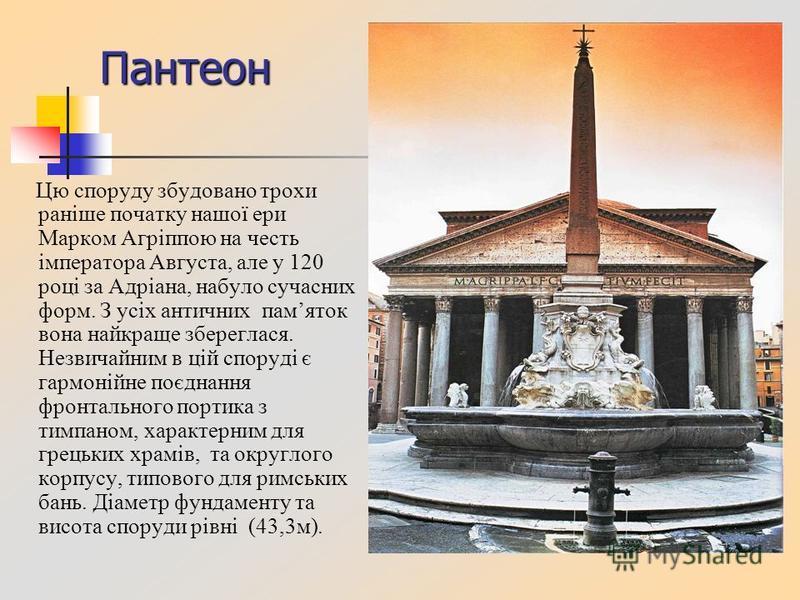 Пантеон Цю споруду збудовано трохи раніше початку нашої ери Марком Агріппою на честь імператора Августа, але у 120 році за Адріана, набуло сучасних форм. З усіх античних памяток вона найкраще збереглася. Незвичайним в цій споруді є гармонійне поєднан