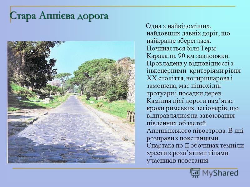 Стара Аппієва дорога Одна з найвідоміших, найдовших давніх доріг, що найкраще збереглася. Починається біля Терм Каракали, 90 км завдовжки. Прокладена у відповідності з інженерними критеріями рівня ХХ століття, чотиришарова і замощена, має пішохідні т