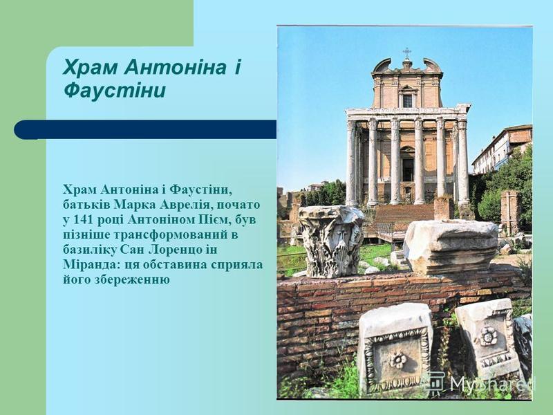 Храм Антоніна і Фаустіни Храм Антоніна і Фаустіни, батьків Марка Аврелія, почато у 141 році Антоніном Пієм, був пізніше трансформований в базиліку Сан Лоренцо ін Міранда: ця обставина сприяла його збереженню