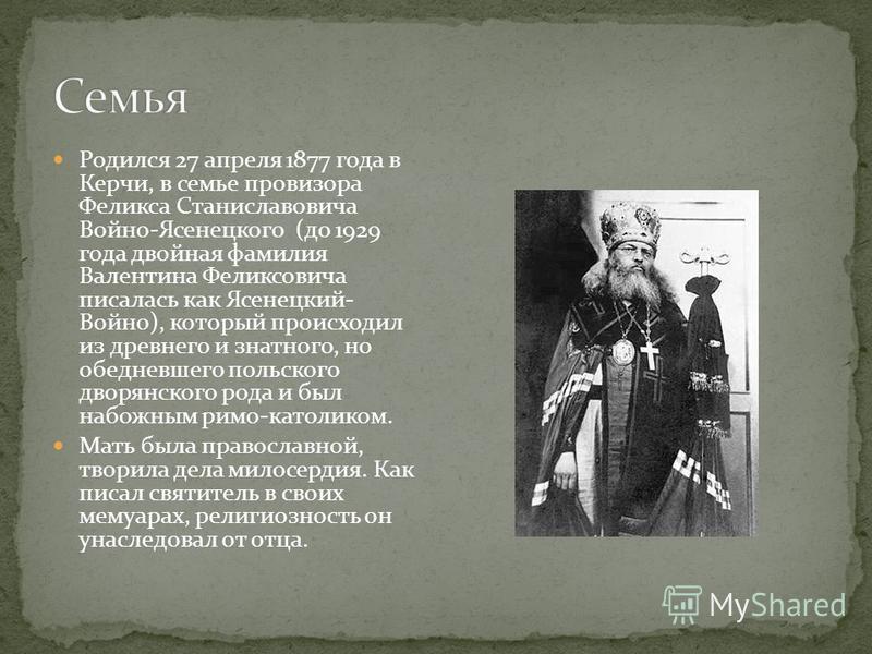 Родился 27 апреля 1877 года в Керчи, в семье провизора Феликса Станиславовича Войно-Ясенецкого (до 1929 года двойная фамилия Валентина Феликсовича писалась как Ясенецкий- Войно), который происходил из древнего и знатного, но обедневшего польского дво