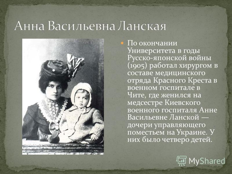 По окончании Университета в годы Русско-японской войны (1905) работал хирургом в составе медицинского отряда Красного Креста в военном госпитале в Чите, где женился на медсестре Киевского военного госпиталя Анне Васильевне Ланской дочери управляющего
