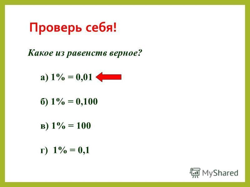 Проверь себя! Какое из равенств верное? а) 1% = 0,01 б) 1% = 0,100 в) 1% = 100 г) 1% = 0,1