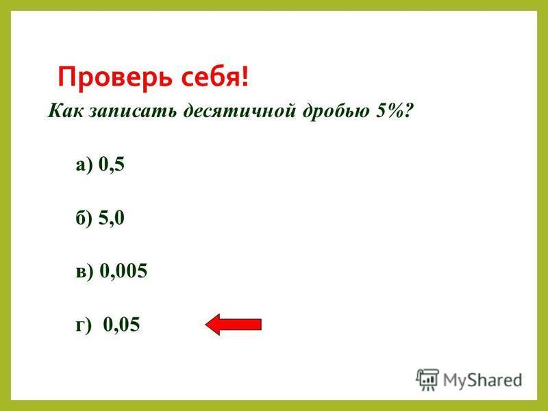 Проверь себя! Как записать десятичной дробью 5%? а) 0,5 б) 5,0 в) 0,005 г) 0,05