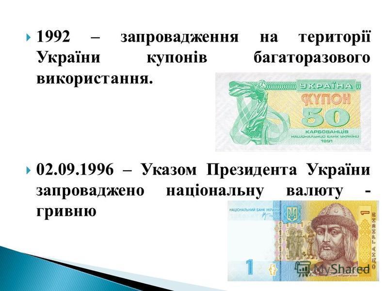 1992 – запровадження на території України купонів багаторазового використання. 02.09.1996 – Указом Президента України запроваджено національну валюту - гривню