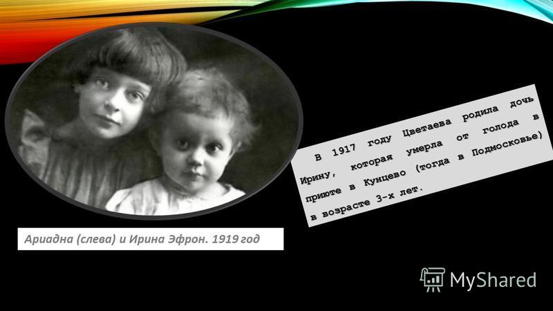В 1917 году Цветаева родила дочь Ирину, которая умерла от голода в приюте в Кунцево (тогда в Подмосковье) в возрасте 3-х лет.