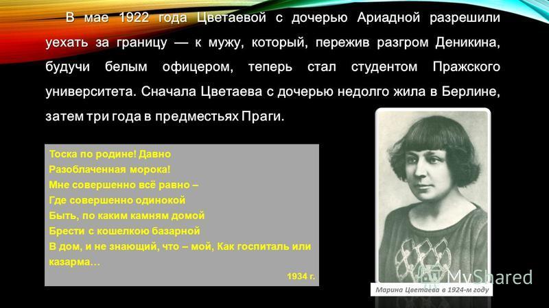 В мае 1922 года Цветаевой с дочерью Ариадной разрешили уехать за границу к мужу, который, пережив разгром Деникина, будучи белым офицером, теперь стал студентом Пражского университета. Сначала Цветаева с дочерью недолго жила в Берлине, затем три года