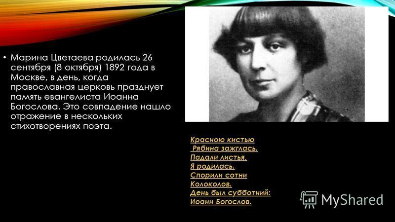 Марина Цветаева родилась 26 сентября (8 октября) 1892 года в Москве, в день, когда православная церковь празднует память евангелиста Иоанна Богослова. Это совпадение нашло отражение в нескольких стихотворениях поэта. Красною кистью Рябина зажглась. П