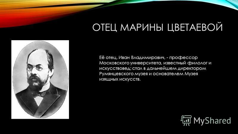 ОТЕЦ МАРИНЫ ЦВЕТАЕВОЙ Её отец, Иван Владимирович, - профессор Московского университета, известный филолог и искусствовед; стал в дальнейшем директором Румянцевского музея и основателем Музея изящных искусств.