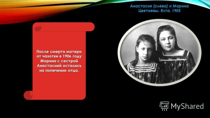 Анастасия (слева) и Марина Цветаевы. Ялта, 1905 После смерти матери от чахотки в 1906 году Марина с сестрой Анастасией остались на попечении отца.