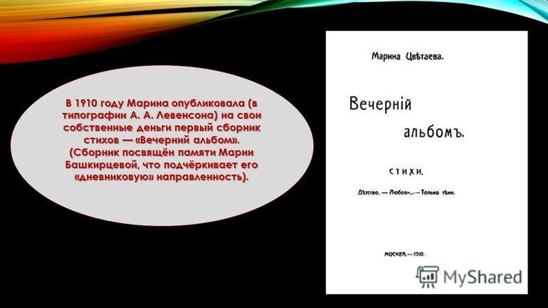 В 1910 году Марина опубликовала (в типографии А. А. Левенсона) на свои собственные деньги первый сборник стихов «Вечерний альбом». (Сборник посвящён памяти Марии Башкирцевой, что подчёркивает его «дневниковую» направленность).