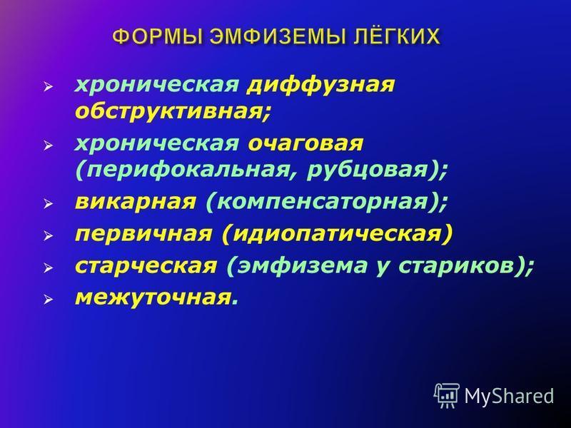 хроническая диффузная обструктывная; хроническая очаговая (перифокальная, рубцовая); викарная (компенсаторная); первичная (идиопатыческая) старческая (эмфизема у стариков); межуточная.