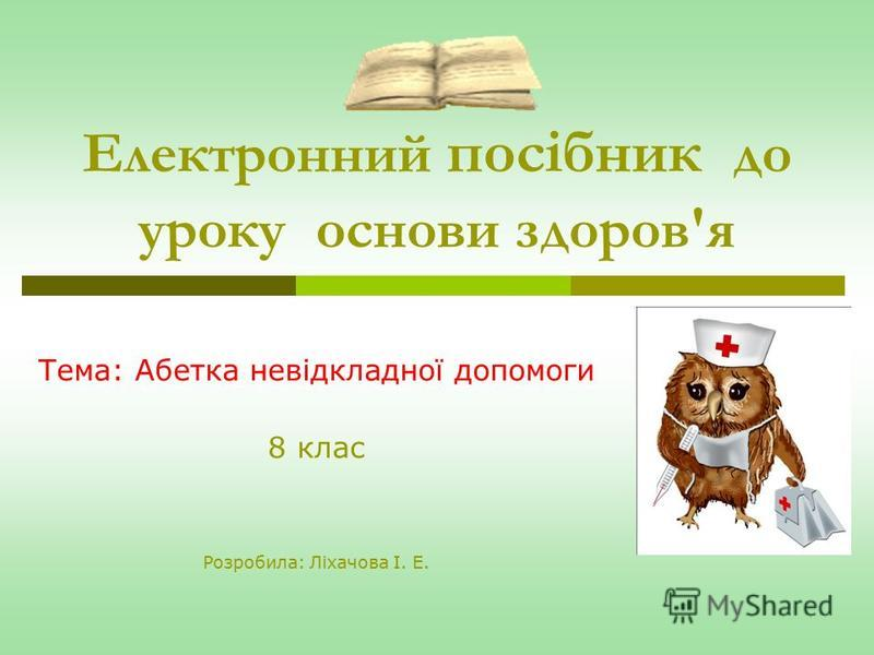 Електронний посібник до уроку основи здоров'я Тема: Абетка невідкладної допомоги 8 клас Розробила: Ліхачова І. Е.