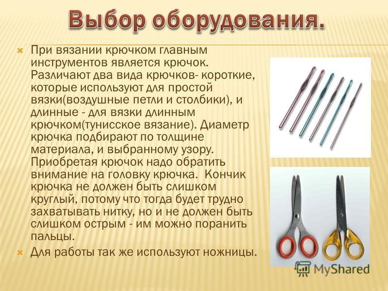 При вязании крючком главным инструментов является крючок. Различают два вида крючков- короткие, которые используют для простой вязки(воздушные петли и столбики), и длинные - для вязки длинным крючком(тунисское вязание). Диаметр крючка подбирают по то