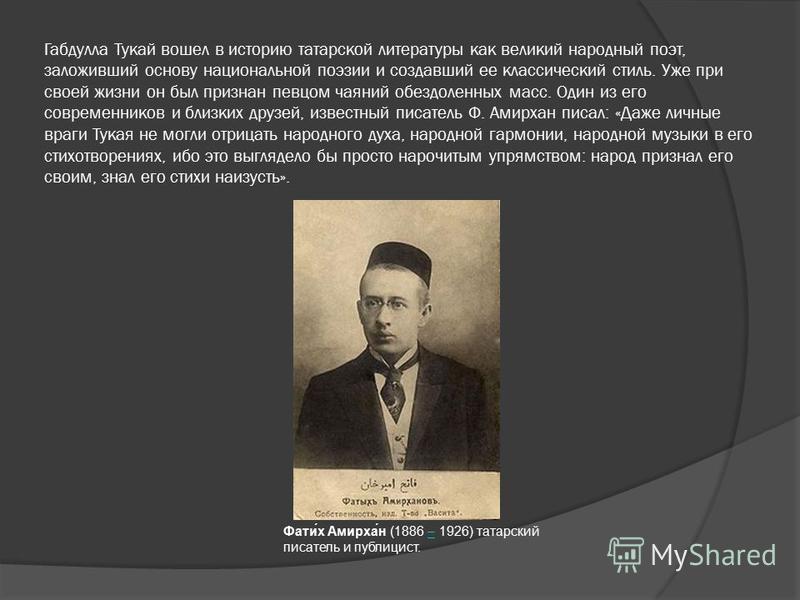 Габдулла Тукай вошел в историю татарской литературы как великий народный поэт, заложивший основу национальной поэзии и создавший ее классический стиль. Уже при своей жизни он был признан певцом чаяний обездоленных масс. Один из его современников и бл