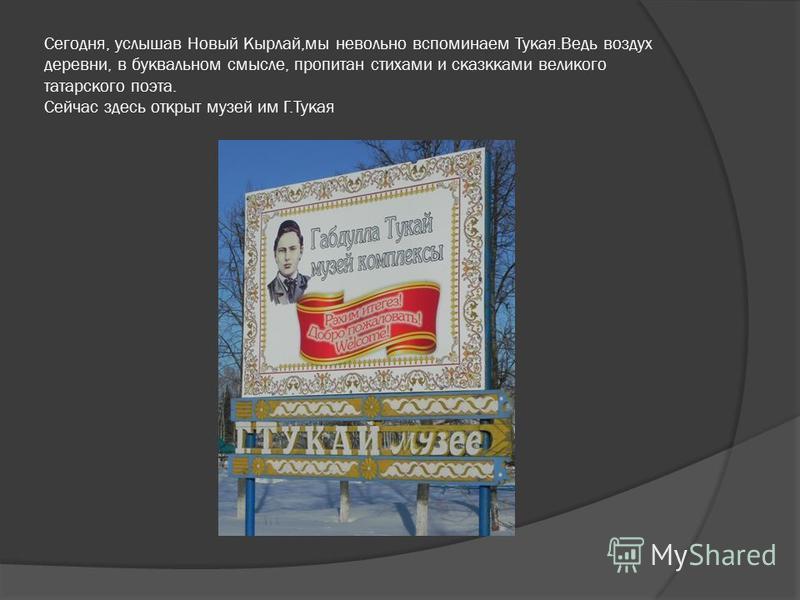 Сегодня, услышав Новый Кырлай,мы невольно вспоминаем Тукая.Ведь воздух деревни, в буквальном смысле, пропитан стихами и сказками великого татарского поэта. Сейчас здесь открыт музей им Г.Тукая