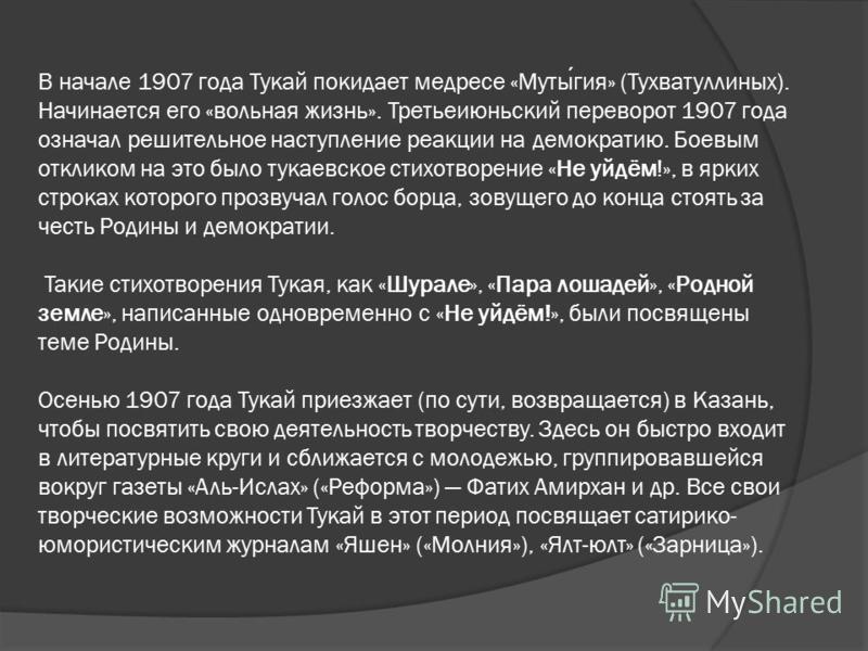 В начале 1907 года Тукай покидает медресе «Мутыгия» (Тухватуллиных). Начинается его «вольная жизнь». Третьеиюньский переворот 1907 года означал решительное наступление реакции на демократию. Боевым откликом на это было тукаевское стихотворение «Не уй