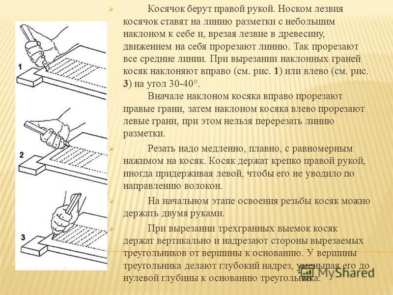 Ножи-резаки разных форм применяют при геометрической и контурной резьбе, а также при выполнении изделий в технике прорезной резьбы. Основное предназначение резака выполнение ровной, прямой канавки. Лезвие у резака скошенное, из-за чего с одной сторон