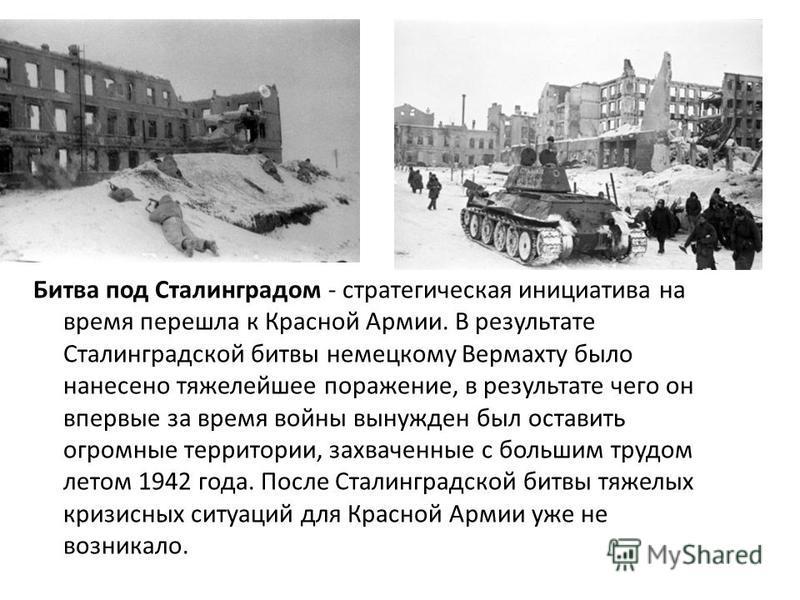 Битва под Сталинградом - стратегическая инициатива на время перешла к Красной Армии. В результате Сталинградской битвы немецкому Вермахту было нанесено тяжелейшее поражение, в результате чего он впервые за время войны вынужден был оставить огромные т