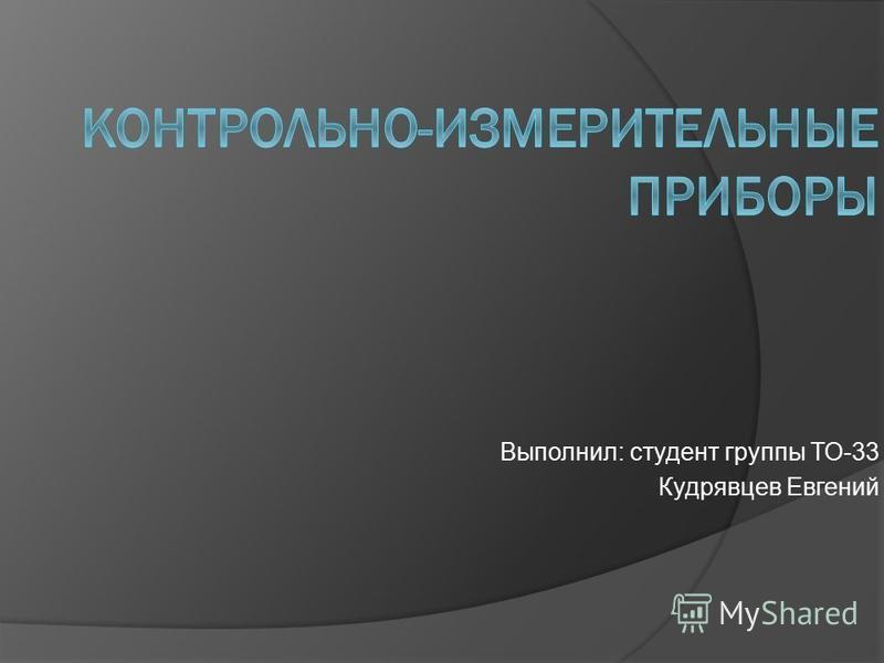 Презентация на тему Контрольно измерительные приборы Скачать  1 Выполнил студент группы ТО 33 Кудрявцев Евгений