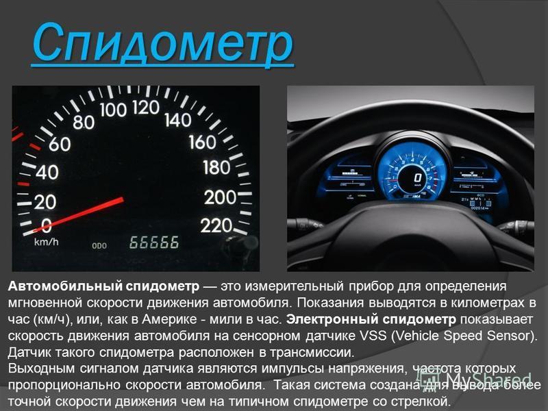 Спидометр Автомобильный спидометр это измерительный прибор для определения мгновенной скорости движения автомобиля. Показания выводятся в километрах в час (км/ч), или, как в Америке - мили в час. Электронный спидометр показывает скорость движения авт