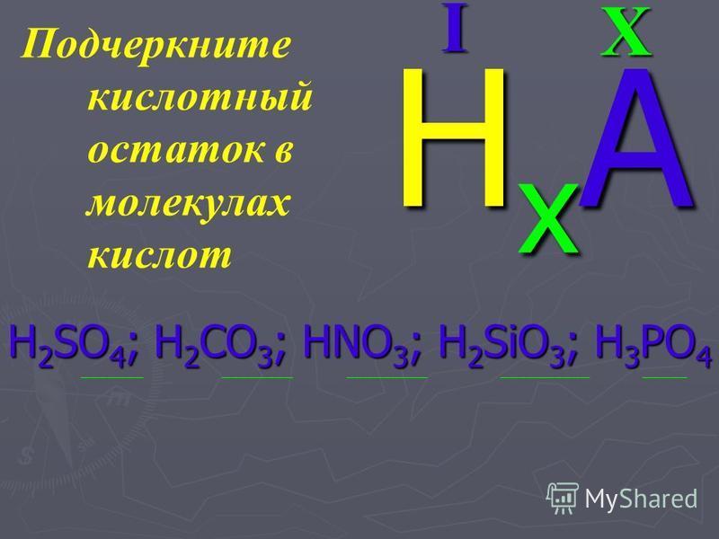 Подчеркните кислотный остаток в молекулах кислот H 2 SO 4 ; H 2 CO 3 ; HNO 3 ; H 2 SiO 3 ; H 3 PO 4 _______ ________ _________ __________ _____XI HxАHxАHxАHxА