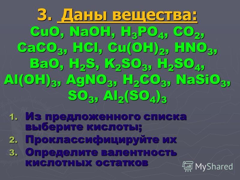 3. Д Д Д Даны вещества: CuO, NaOH, H3PO4, CO2, CaCO3, HCl, Cu(OH)2, HNO3, BaO, H2S, K2SO3, H2SO4, Al(OH)3, AgNO3, H2CO3, NaSiO3, SO3, Al2(SO4)3 1. Из предложенного списка выберите кислоты; 2. Проклассифицируйте их 3. Определите валентность кислотных